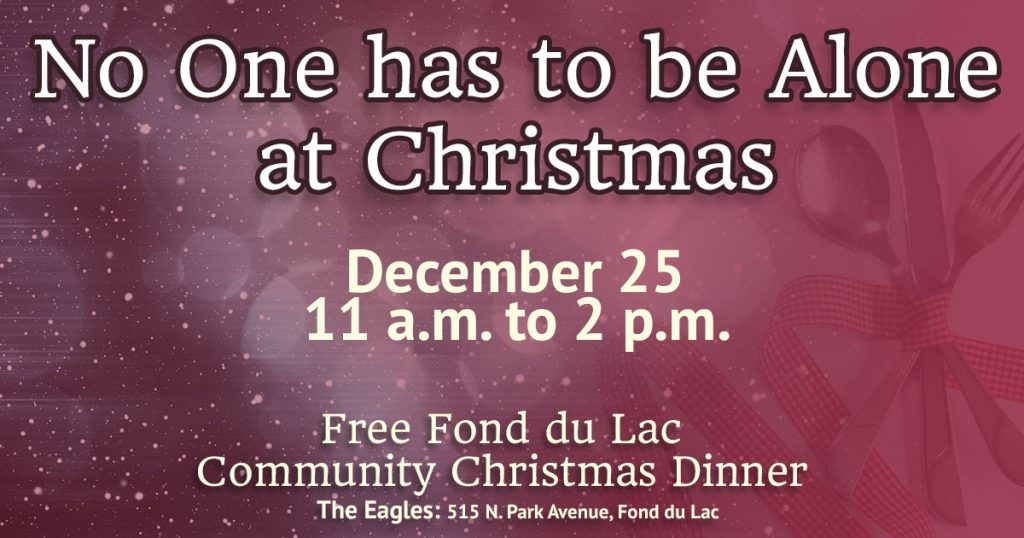 """No One has to be alone at Christmas"" – Free Fond du Lac Community Christmas Dinner – Monday, December 25 from 11 a.m. to 2 p.m. at the Eagles, 515 N. Park Avenue, Fond du Lac."